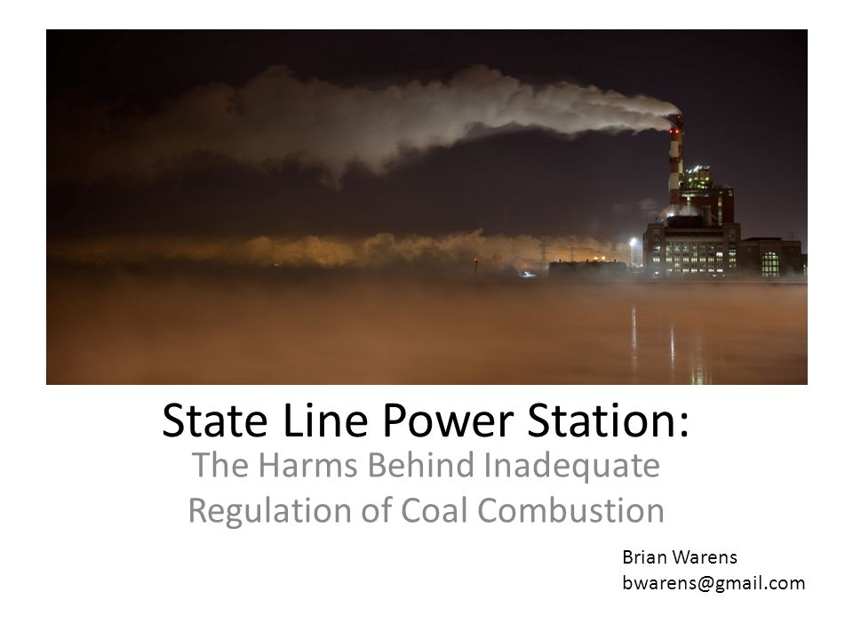 State Line Power Station: The Harms Behind Inadequate Regulation of Coal Combustion Brian Warens bwarens@gmail.com