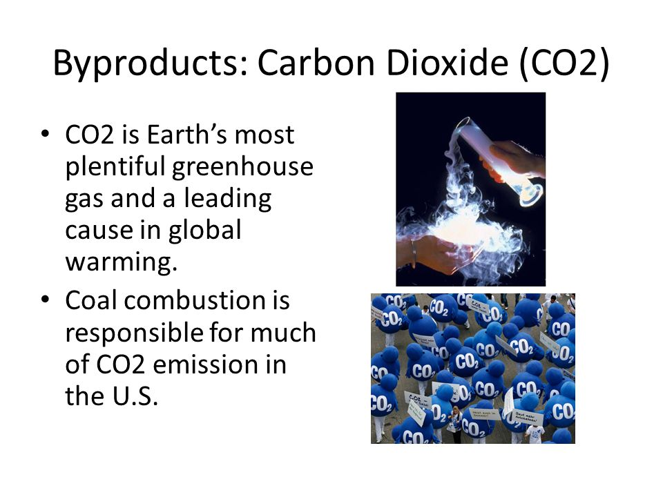 Byproducts: Carbon Dioxide (CO2) CO2 is Earth's most plentiful greenhouse gas and a leading cause in global warming.