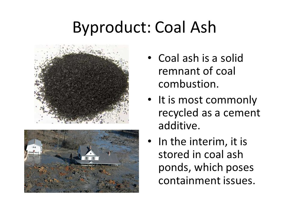 Byproduct: Coal Ash Coal ash is a solid remnant of coal combustion.