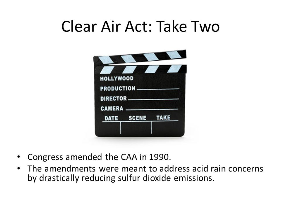 Clear Air Act: Take Two Congress amended the CAA in 1990. The amendments were meant to address acid rain concerns by drastically reducing sulfur dioxi