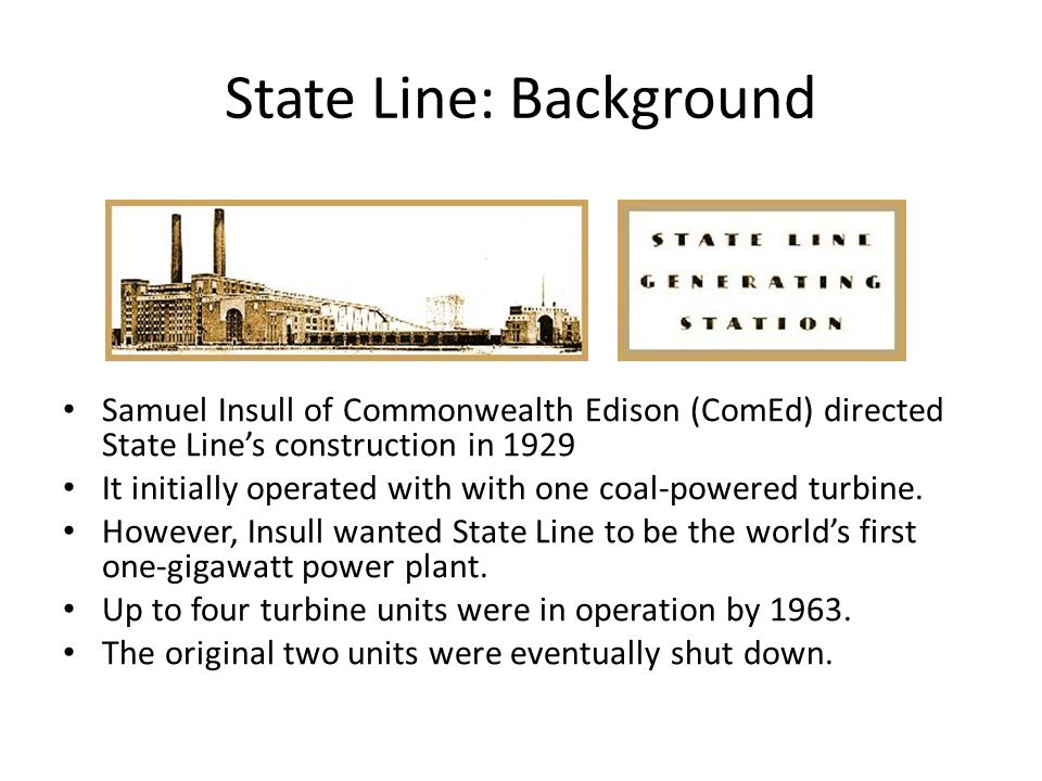State Line: Background Samuel Insull of Commonwealth Edison (ComEd) directed State Line's construction in 1929 It initially operated with with one coa
