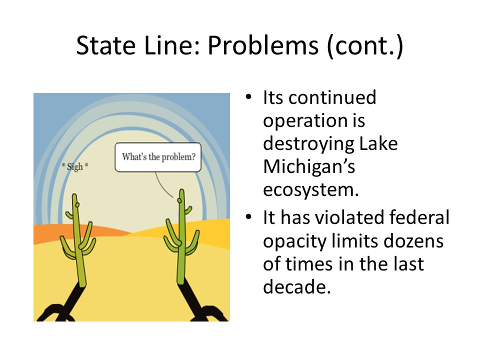 State Line: Problems (cont.) Its continued operation is destroying Lake Michigan's ecosystem. It has violated federal opacity limits dozens of times i