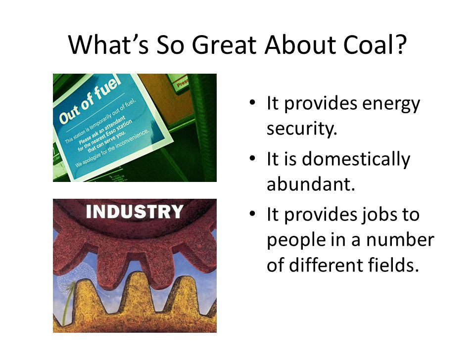 What's So Great About Coal? It provides energy security. It is domestically abundant. It provides jobs to people in a number of different fields.