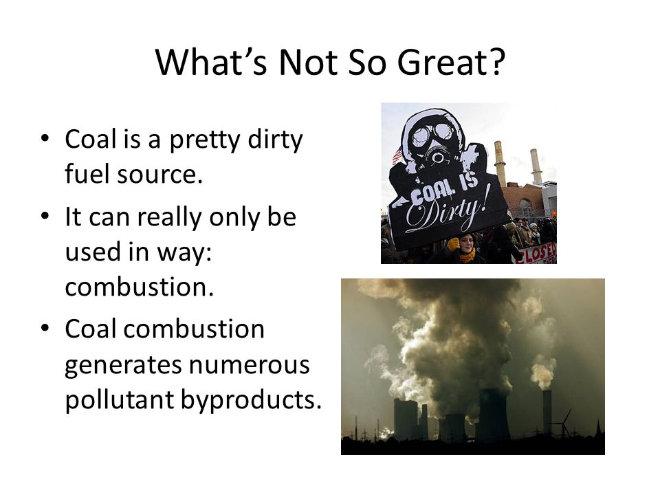 What's Not So Great? Coal is a pretty dirty fuel source. It can really only be used in way: combustion. Coal combustion generates numerous pollutant b