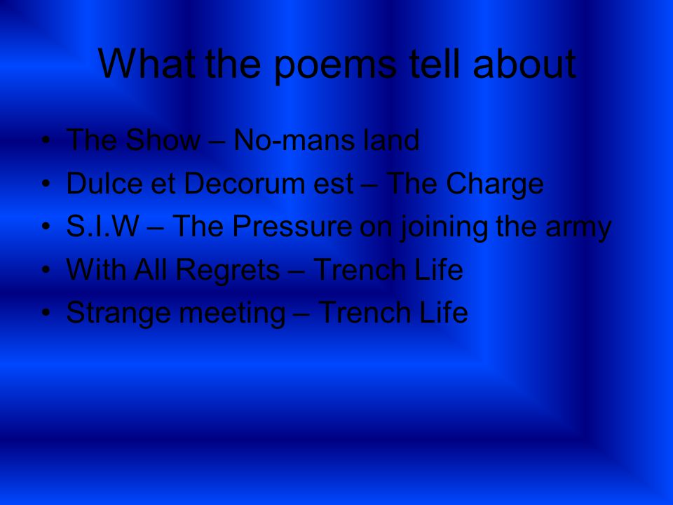 What the poems tell about The Show – No-mans land Dulce et Decorum est – The Charge S.I.W – The Pressure on joining the army With All Regrets – Trench Life Strange meeting – Trench Life