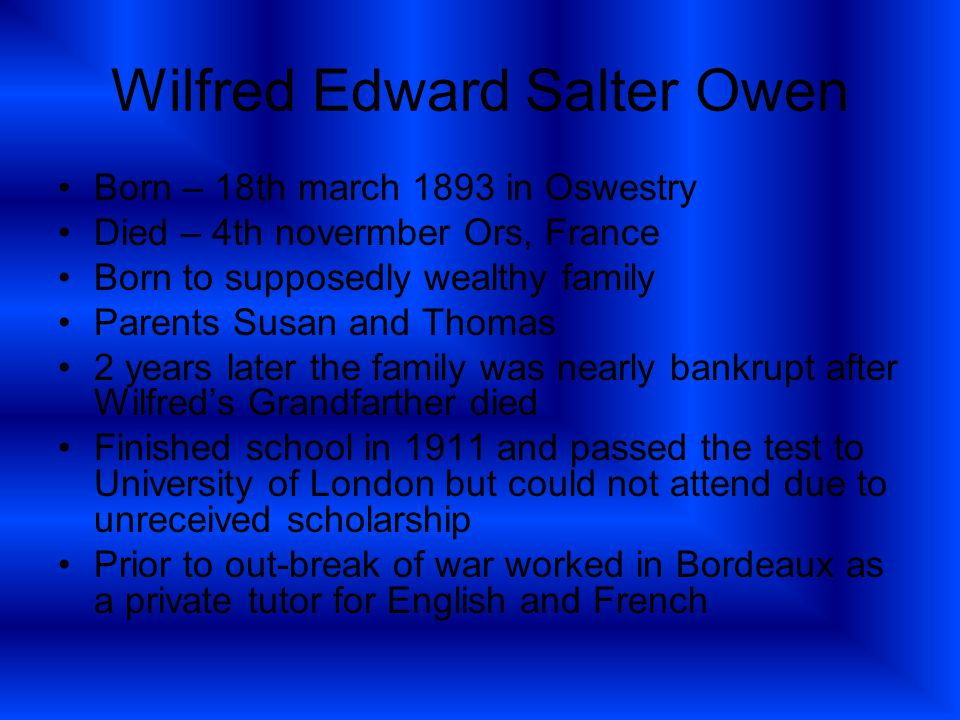 Wilfred Edward Salter Owen Born – 18th march 1893 in Oswestry Died – 4th novermber Ors, France Born to supposedly wealthy family Parents Susan and Thomas 2 years later the family was nearly bankrupt after Wilfred's Grandfarther died Finished school in 1911 and passed the test to University of London but could not attend due to unreceived scholarship Prior to out-break of war worked in Bordeaux as a private tutor for English and French