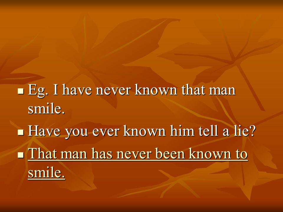 Eg. I have never known that man smile. Eg. I have never known that man smile.