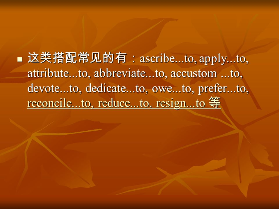 这类搭配常见的有: ascribe...to, apply...to, attribute...to, abbreviate...to, accustom...to, devote...to, dedicate...to, owe...to, prefer...to, reconcile...to, reduce...to, resign...to 等 这类搭配常见的有: ascribe...to, apply...to, attribute...to, abbreviate...to, accustom...to, devote...to, dedicate...to, owe...to, prefer...to, reconcile...to, reduce...to, resign...to 等 reconcile...to, reduce...to, resign...to 等 reconcile...to, reduce...to, resign...to 等