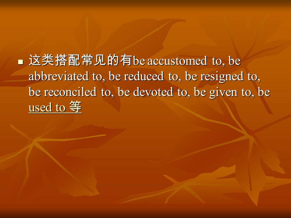 这类搭配常见的有 be accustomed to, be abbreviated to, be reduced to, be resigned to, be reconciled to, be devoted to, be given to, be used to 等 这类搭配常见的有 be accustomed to, be abbreviated to, be reduced to, be resigned to, be reconciled to, be devoted to, be given to, be used to 等 used to 等 used to 等