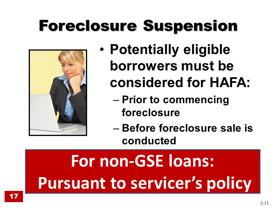 Foreclosure Suspension Potentially eligible borrowers must be considered for HAFA: –Prior to commencing foreclosure –Before foreclosure sale is conduc