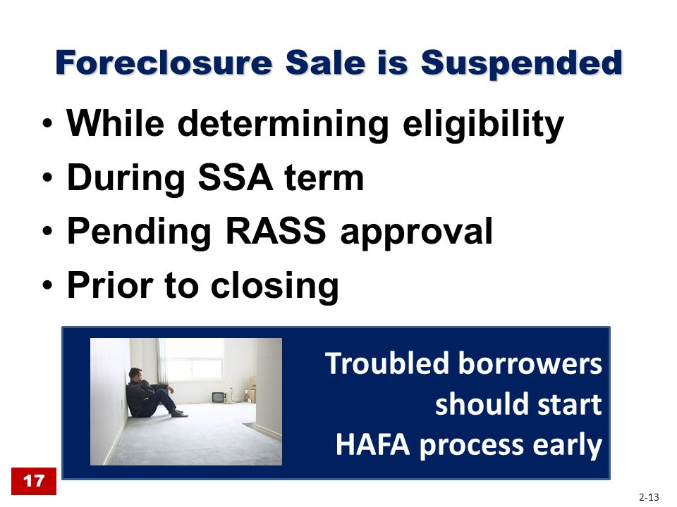 Foreclosure Sale is Suspended While determining eligibility During SSA term Pending RASS approval Prior to closing Troubled borrowers should start HAF