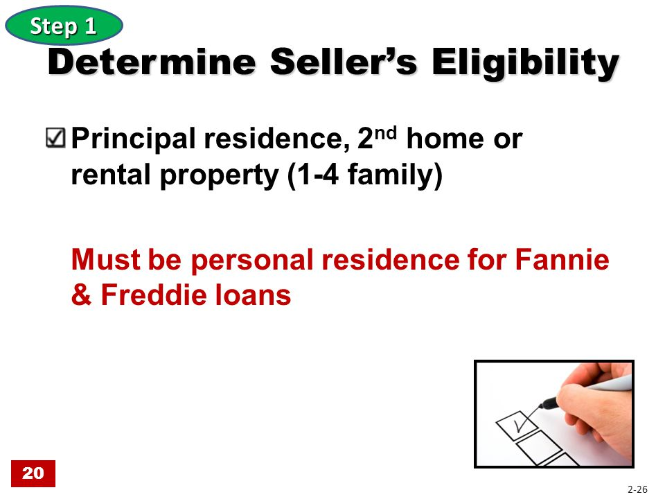 Determine Seller's Eligibility Principal residence, 2 nd home or rental property (1-4 family) Must be personal residence for Fannie & Freddie loans St
