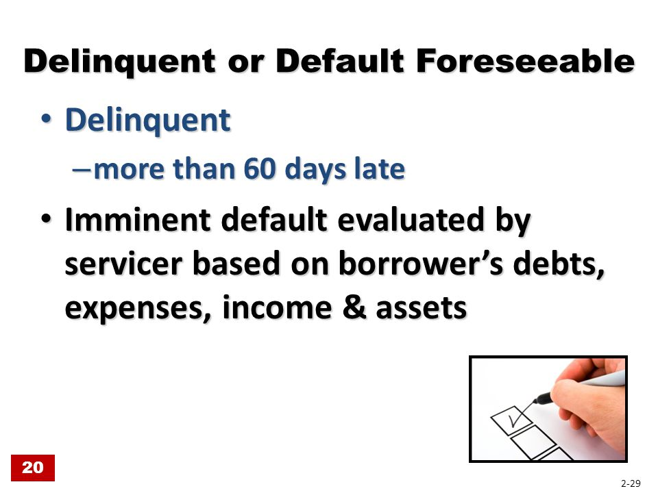 Delinquent or Default Foreseeable Delinquent Delinquent – more than 60 days late Imminent default evaluated by servicer based on borrower's debts, exp