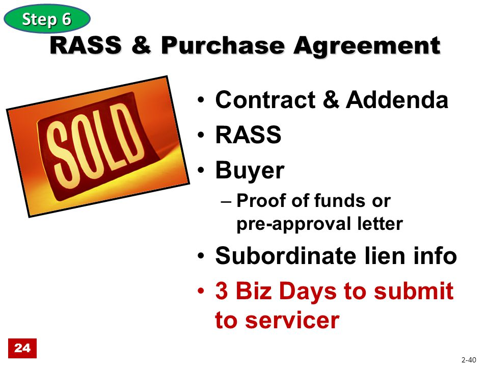 RASS & Purchase Agreement Contract & Addenda RASS Buyer –Proof of funds or pre-approval letter Subordinate lien info 3 Biz Days to submit to servicer