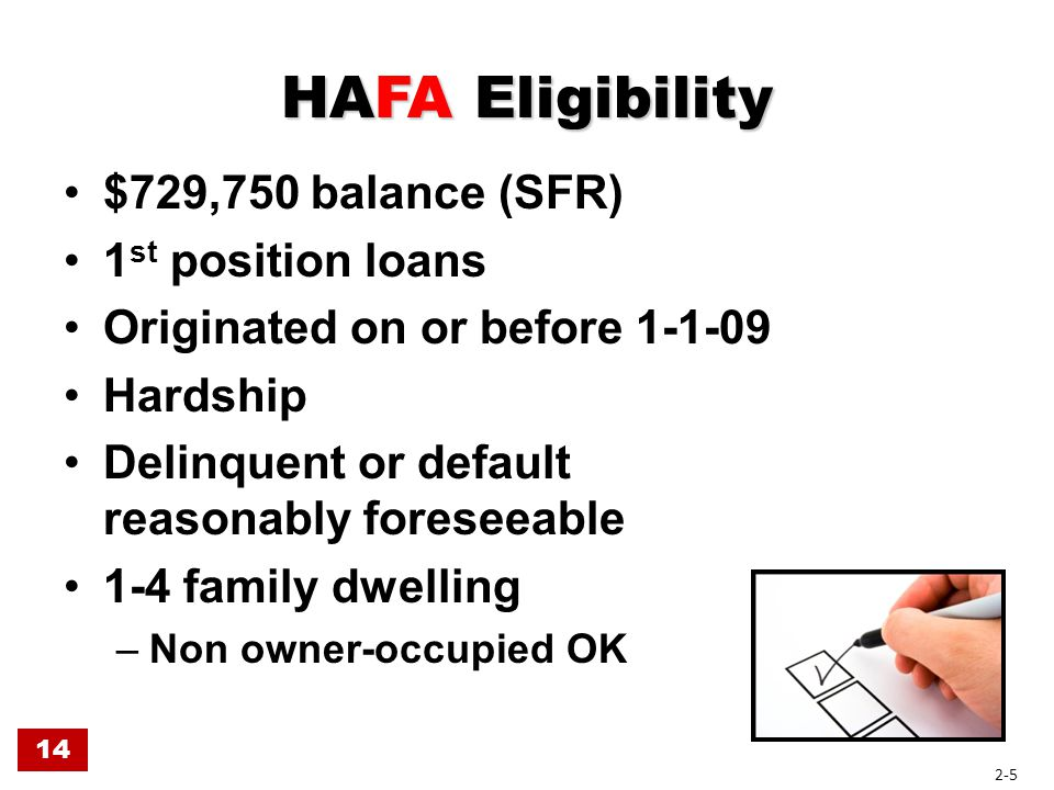HAFA Eligibility $729,750 balance (SFR) 1 st position loans Originated on or before 1-1-09 Hardship Delinquent or default reasonably foreseeable 1-4 f