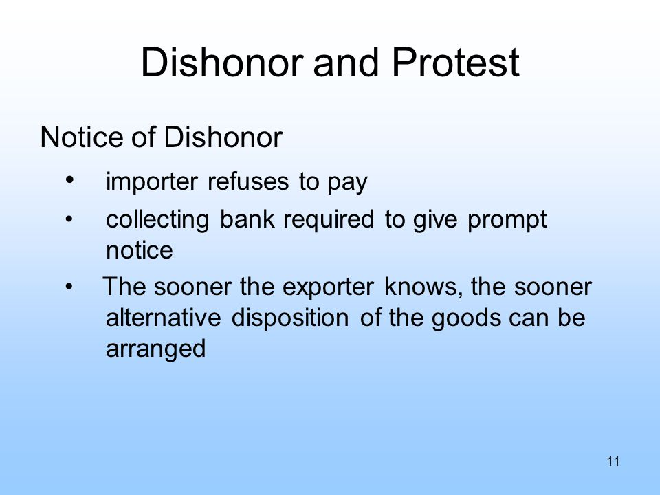 Dishonor and Protest Notice of Dishonor importer refuses to pay collecting bank required to give prompt notice The sooner the exporter knows, the sooner alternative disposition of the goods can be arranged 11