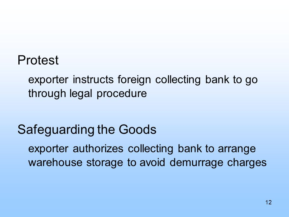 Protest exporter instructs foreign collecting bank to go through legal procedure Safeguarding the Goods exporter authorizes collecting bank to arrange warehouse storage to avoid demurrage charges 12