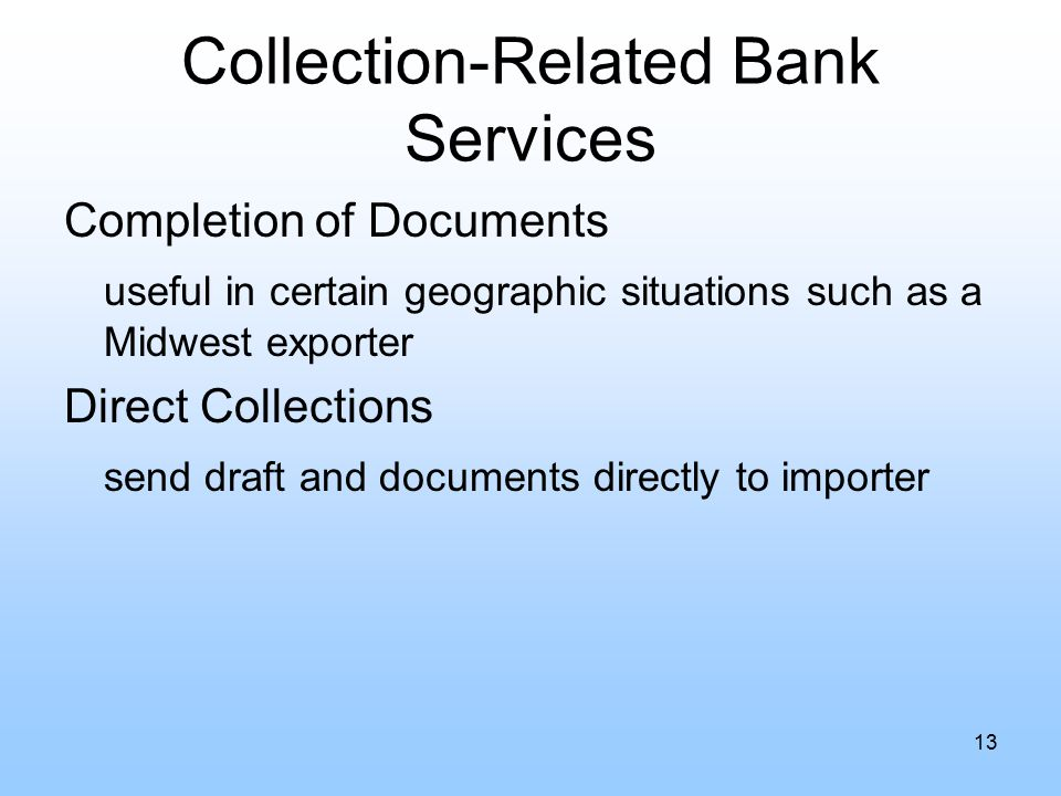 Collection-Related Bank Services Completion of Documents useful in certain geographic situations such as a Midwest exporter Direct Collections send draft and documents directly to importer 13