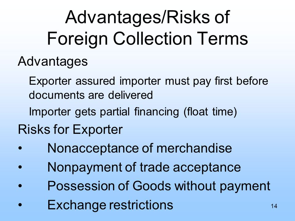 Advantages/Risks of Foreign Collection Terms Advantages Exporter assured importer must pay first before documents are delivered Importer gets partial financing (float time) Risks for Exporter Nonacceptance of merchandise Nonpayment of trade acceptance Possession of Goods without payment Exchange restrictions 14