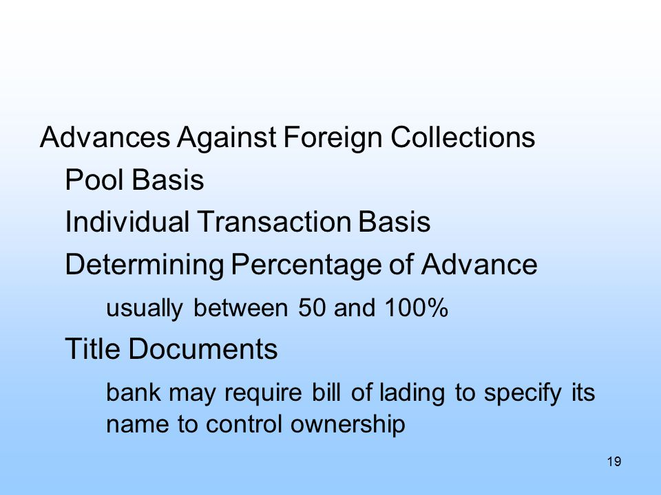 Advances Against Foreign Collections Pool Basis Individual Transaction Basis Determining Percentage of Advance usually between 50 and 100% Title Documents bank may require bill of lading to specify its name to control ownership 19