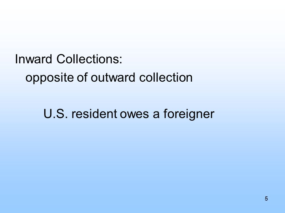 Inward Collections: opposite of outward collection U.S. resident owes a foreigner 5