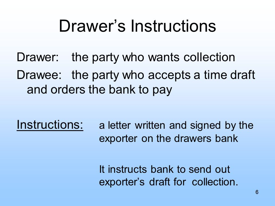 Drawer's Instructions Drawer:the party who wants collection Drawee:the party who accepts a time draft and orders the bank to pay Instructions: a letter written and signed by the exporter on the drawers bank It instructs bank to send out exporter's draft for collection.