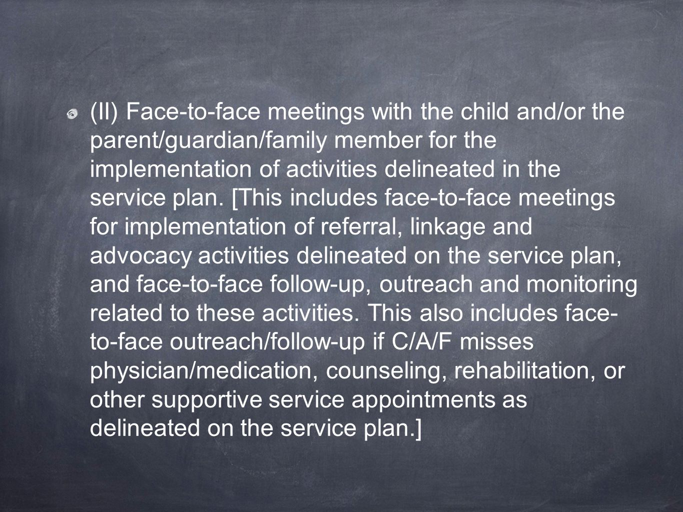 (II) Face-to-face meetings with the child and/or the parent/guardian/family member for the implementation of activities delineated in the service plan