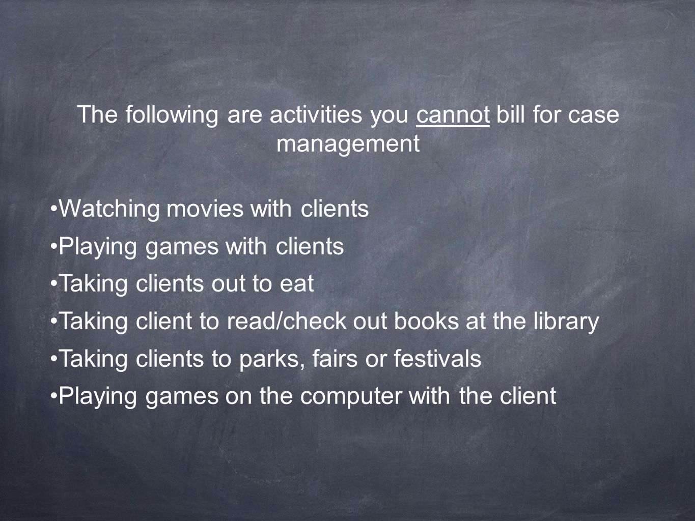 The following are activities you cannot bill for case management Watching movies with clients Playing games with clients Taking clients out to eat Taking client to read/check out books at the library Taking clients to parks, fairs or festivals Playing games on the computer with the client