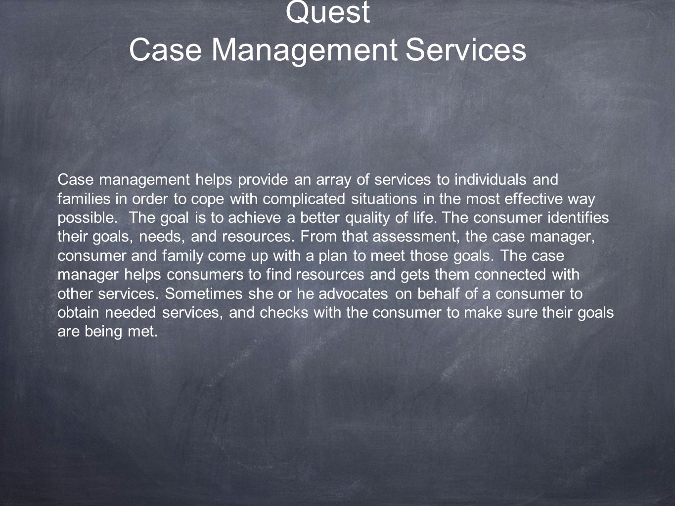Quest Case Management Services Case management helps provide an array of services to individuals and families in order to cope with complicated situations in the most effective way possible.