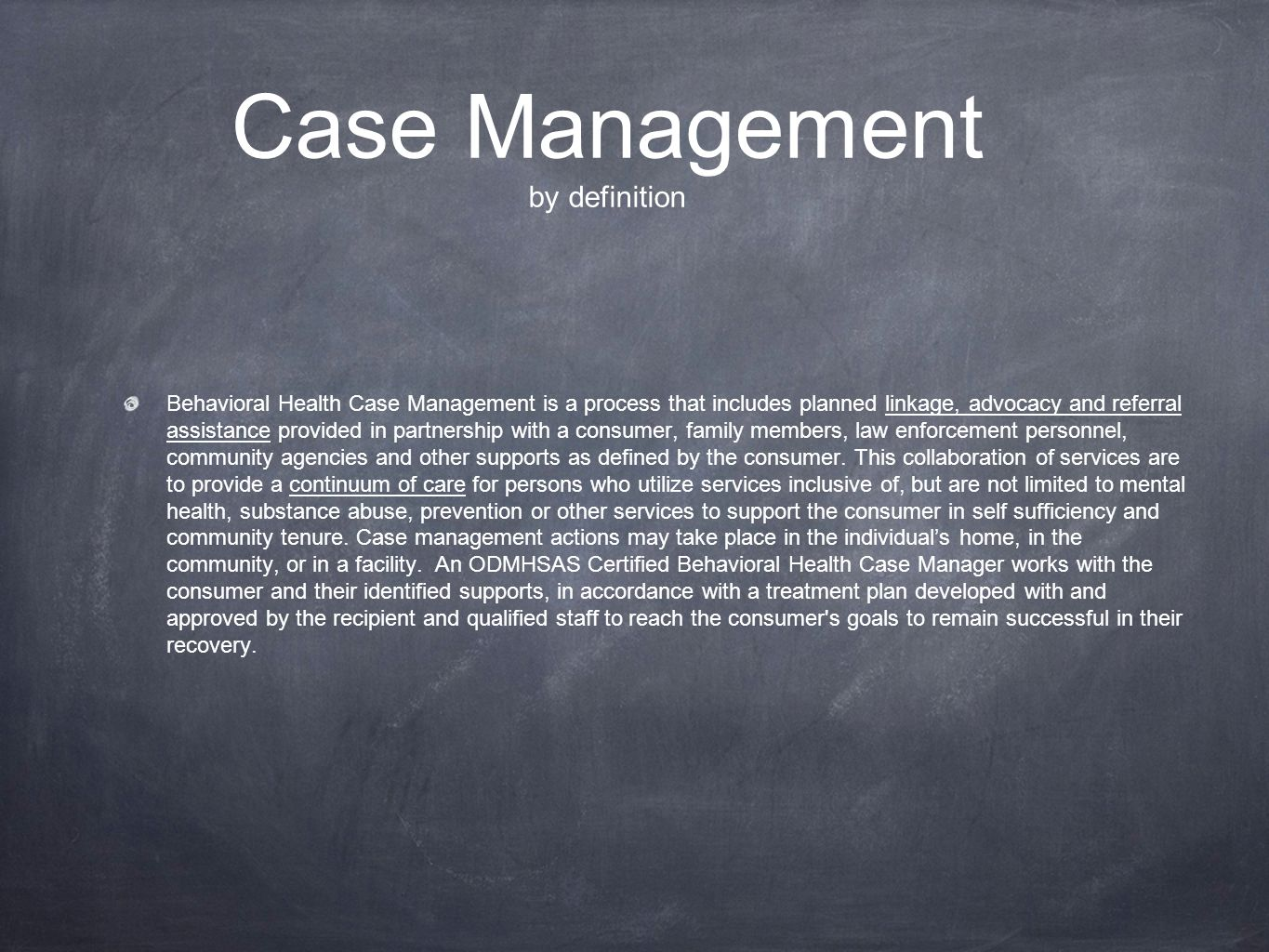 Case Management by definition Behavioral Health Case Management is a process that includes planned linkage, advocacy and referral assistance provided
