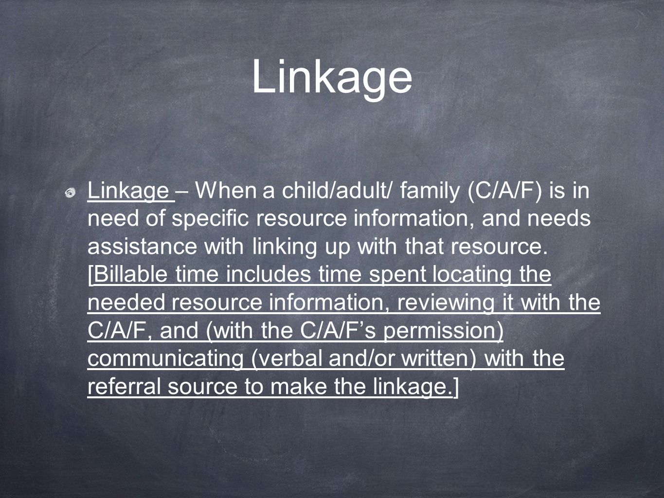 Linkage Linkage – When a child/adult/ family (C/A/F) is in need of specific resource information, and needs assistance with linking up with that resource.