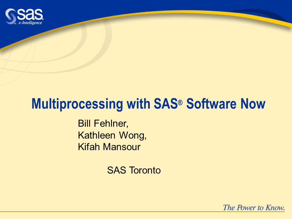 Multiprocessing with SAS ® Software Now Bill Fehlner, Kathleen Wong, Kifah Mansour SAS Toronto