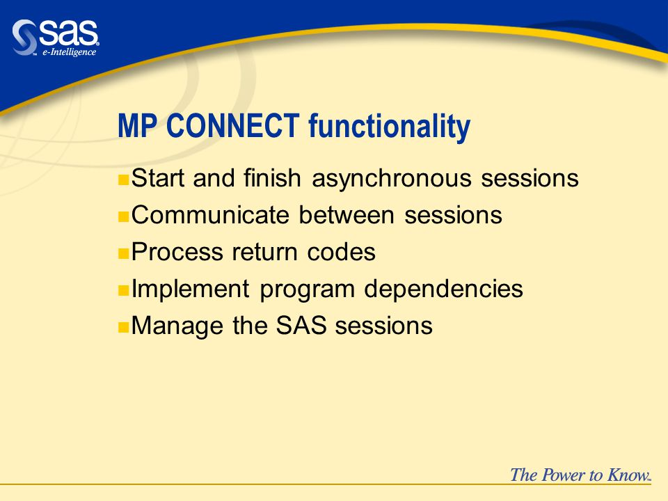 MP CONNECT functionality n Start and finish asynchronous sessions n Communicate between sessions n Process return codes n Implement program dependencies n Manage the SAS sessions