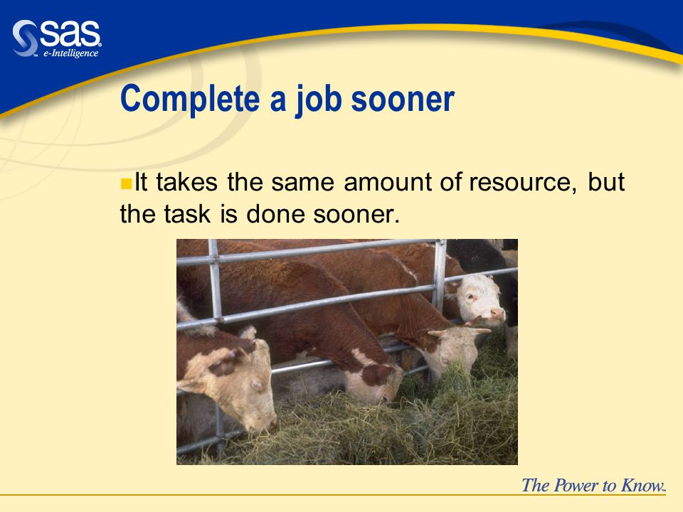 Complete a job sooner n It takes the same amount of resource, but the task is done sooner.