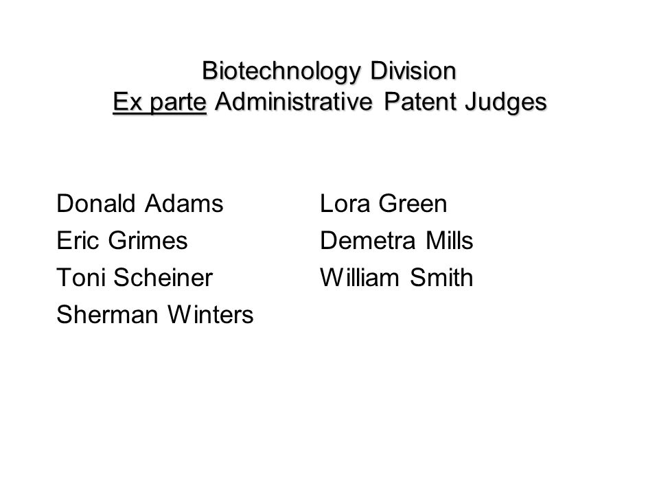 Biotechnology Division Ex parte Administrative Patent Judges Donald AdamsLora Green Eric GrimesDemetra Mills Toni ScheinerWilliam Smith Sherman Winters