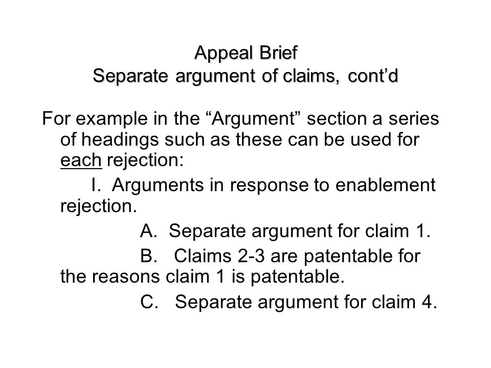 Appeal Brief Separate argument of claims, cont'd For example in the Argument section a series of headings such as these can be used for each rejection: I.
