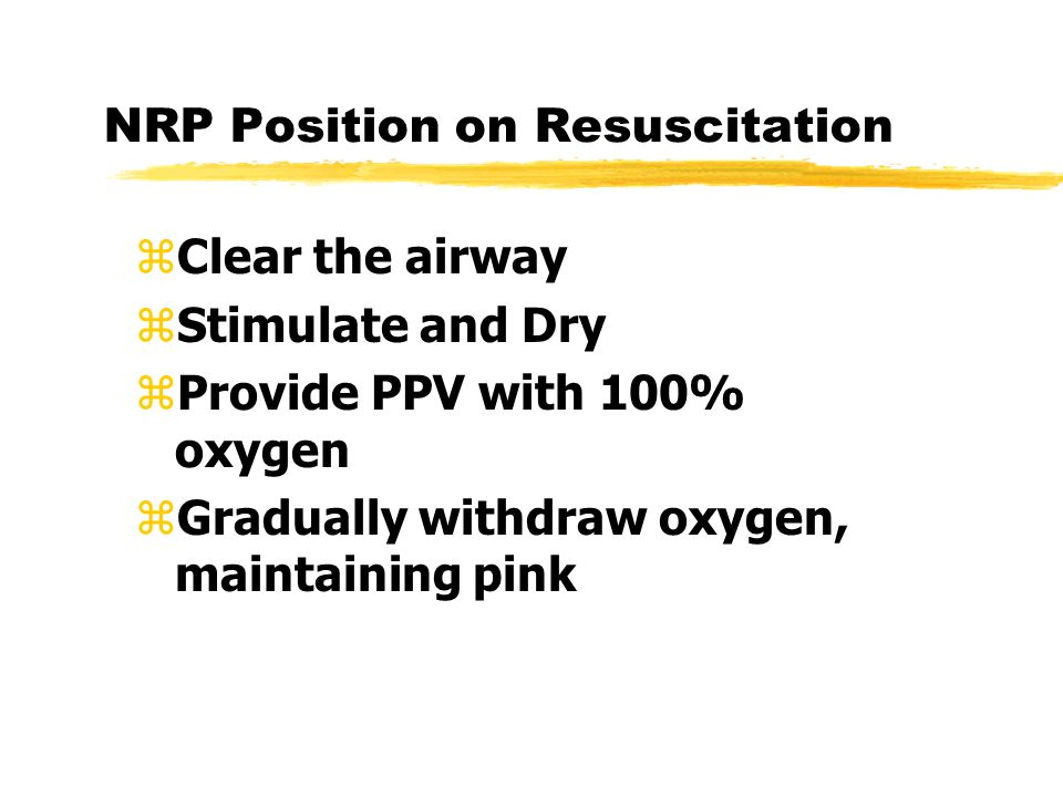 NRP Position on Resuscitation zClear the airway zStimulate and Dry zProvide PPV with 100% oxygen zGradually withdraw oxygen, maintaining pink