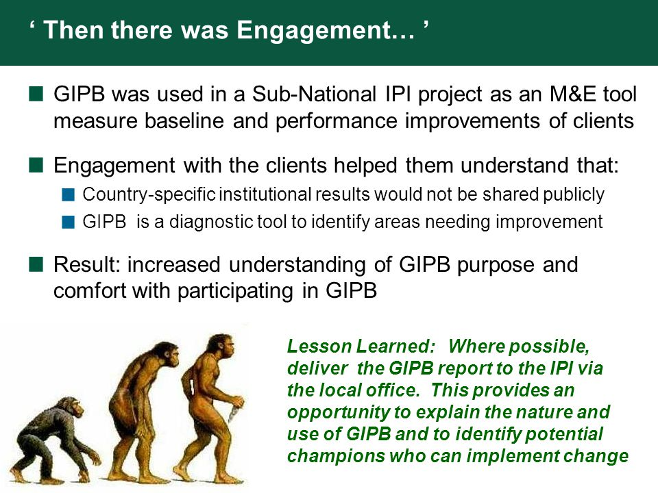 THE WORLD BANK ' Timing is Everything… ' GIPB was incorporated in the project design as an M&E indicator, but the discussions on the use of GIPB were held in the second half of the project.