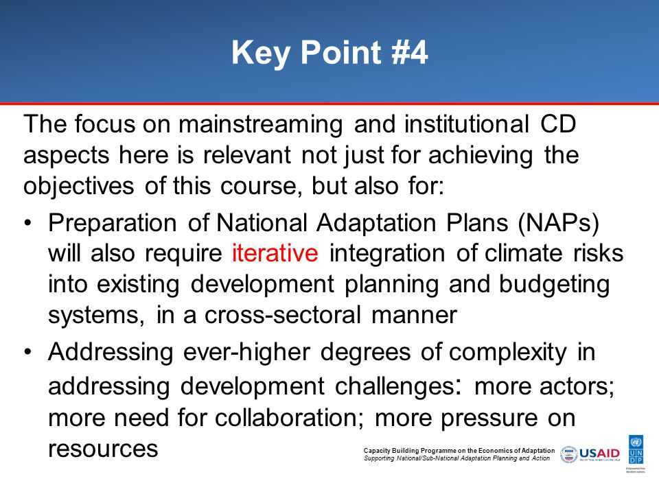 Capacity Building Programme on the Economics of Adaptation Supporting National/Sub-National Adaptation Planning and Action Key Point #4 The focus on mainstreaming and institutional CD aspects here is relevant not just for achieving the objectives of this course, but also for: Preparation of National Adaptation Plans (NAPs) will also require iterative integration of climate risks into existing development planning and budgeting systems, in a cross-sectoral manner Addressing ever-higher degrees of complexity in addressing development challenges : more actors; more need for collaboration; more pressure on resources