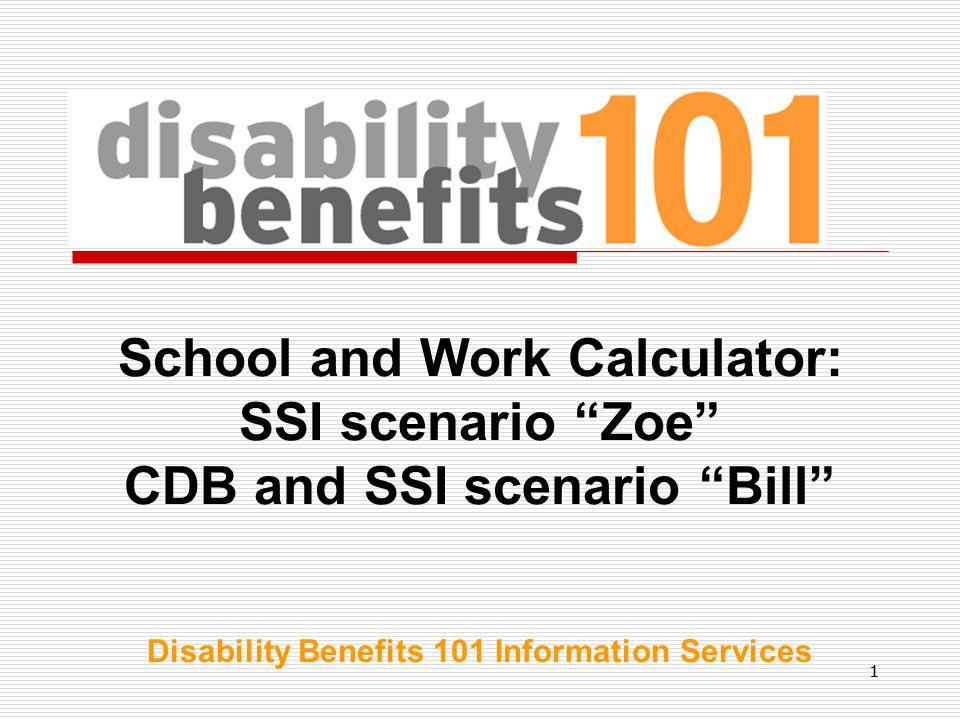 11 School and Work Calculator: SSI scenario Zoe CDB and SSI scenario Bill Disability Benefits 101 Information Services