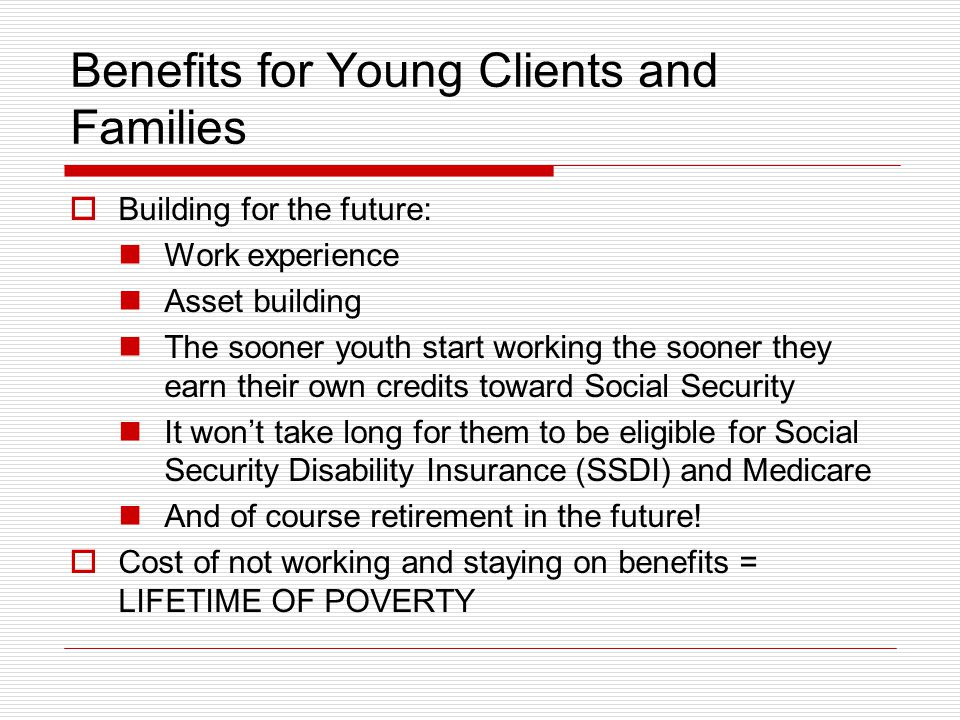 Benefits for Young Clients and Families  Building for the future: Work experience Asset building The sooner youth start working the sooner they earn their own credits toward Social Security It won't take long for them to be eligible for Social Security Disability Insurance (SSDI) and Medicare And of course retirement in the future.