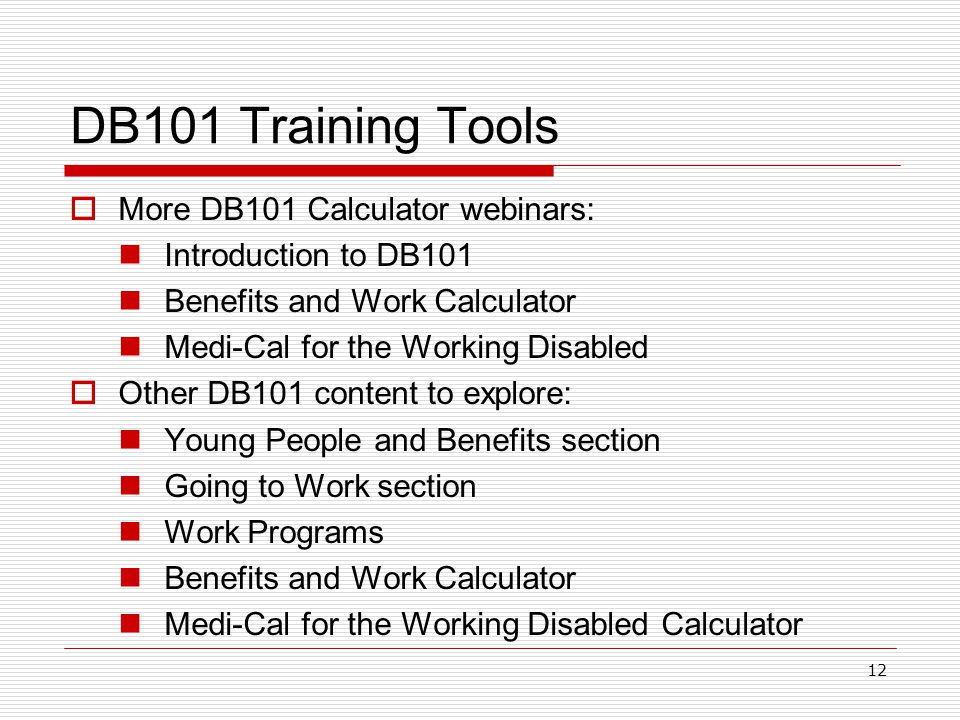 DB101 Training Tools  More DB101 Calculator webinars: Introduction to DB101 Benefits and Work Calculator Medi-Cal for the Working Disabled  Other DB101 content to explore: Young People and Benefits section Going to Work section Work Programs Benefits and Work Calculator Medi-Cal for the Working Disabled Calculator 12