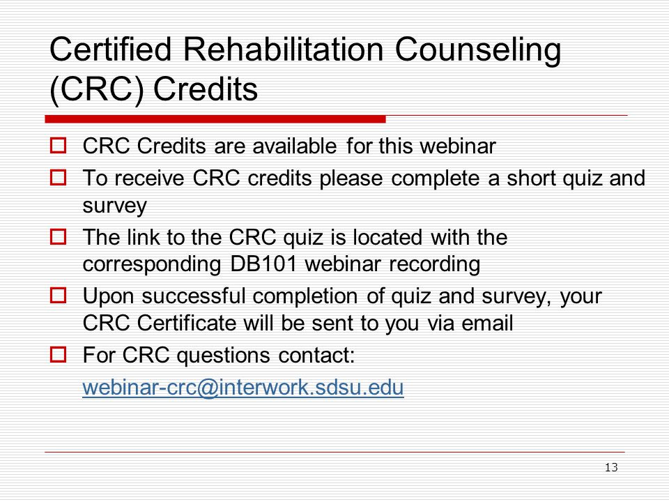 Certified Rehabilitation Counseling (CRC) Credits  CRC Credits are available for this webinar  To receive CRC credits please complete a short quiz and survey  The link to the CRC quiz is located with the corresponding DB101 webinar recording  Upon successful completion of quiz and survey, your CRC Certificate will be sent to you via email  For CRC questions contact: webinar-crc@interwork.sdsu.edu 13