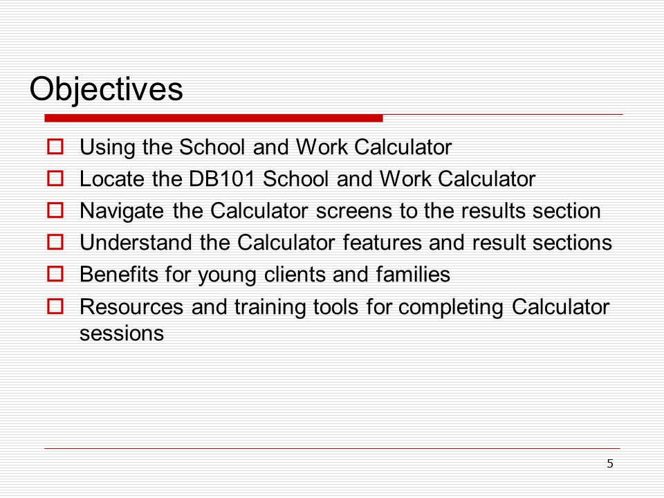 55 Objectives  Using the School and Work Calculator  Locate the DB101 School and Work Calculator  Navigate the Calculator screens to the results section  Understand the Calculator features and result sections  Benefits for young clients and families  Resources and training tools for completing Calculator sessions