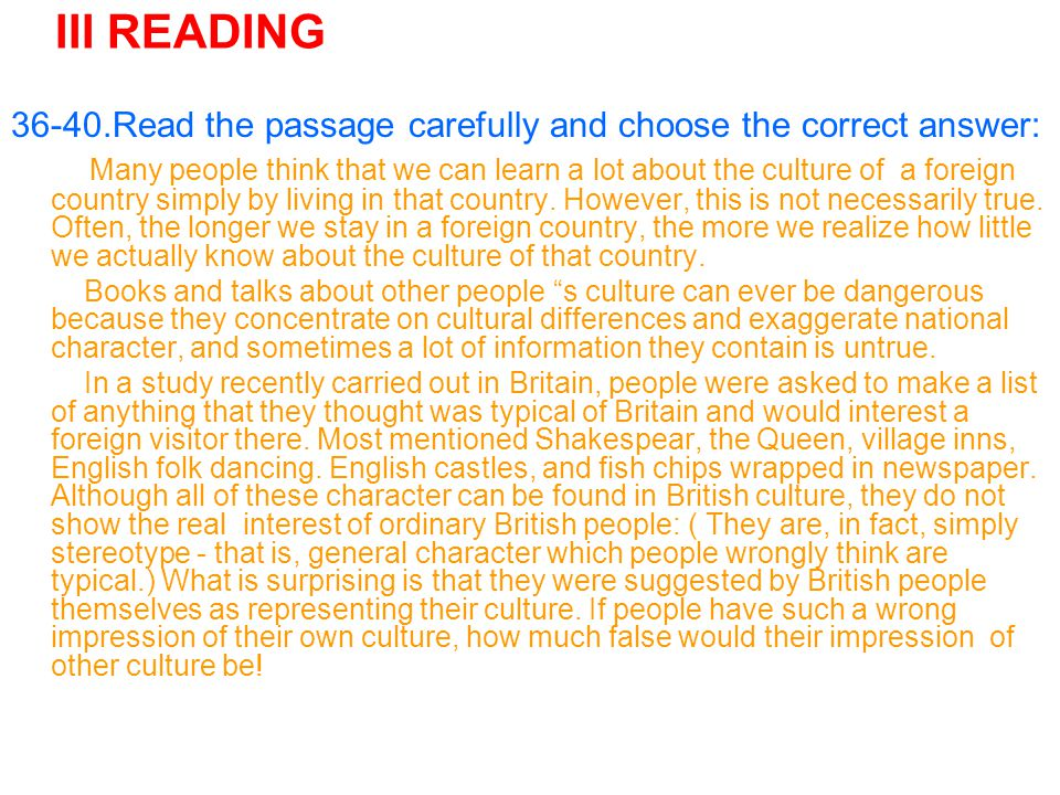 III READING 36-40.Read the passage carefully and choose the correct answer: Many people think that we can learn a lot about the culture of a foreign country simply by living in that country.