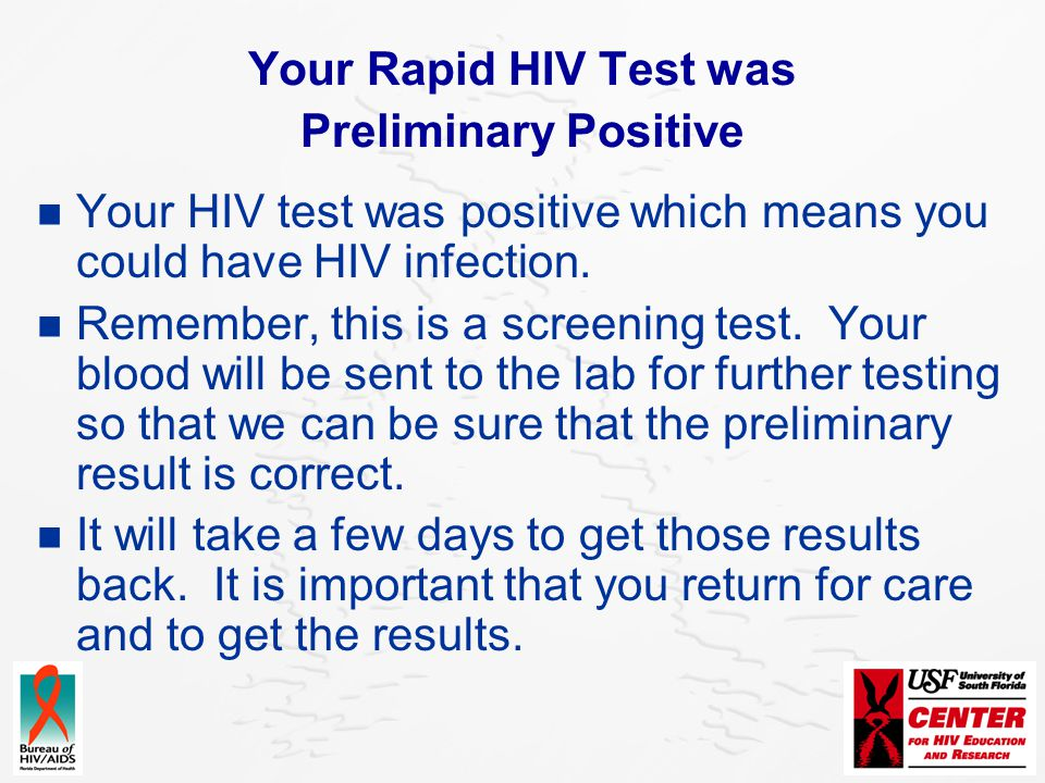 Your Rapid HIV Test was Preliminary Positive Your HIV test was positive which means you could have HIV infection. Remember, this is a screening test.