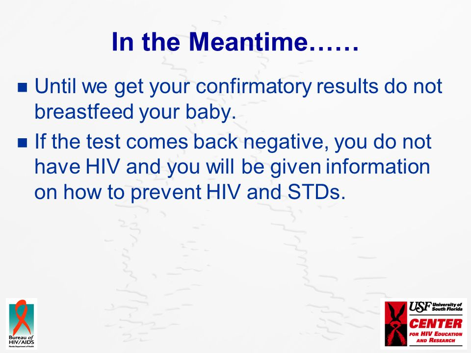 In the Meantime…… Until we get your confirmatory results do not breastfeed your baby. If the test comes back negative, you do not have HIV and you wil