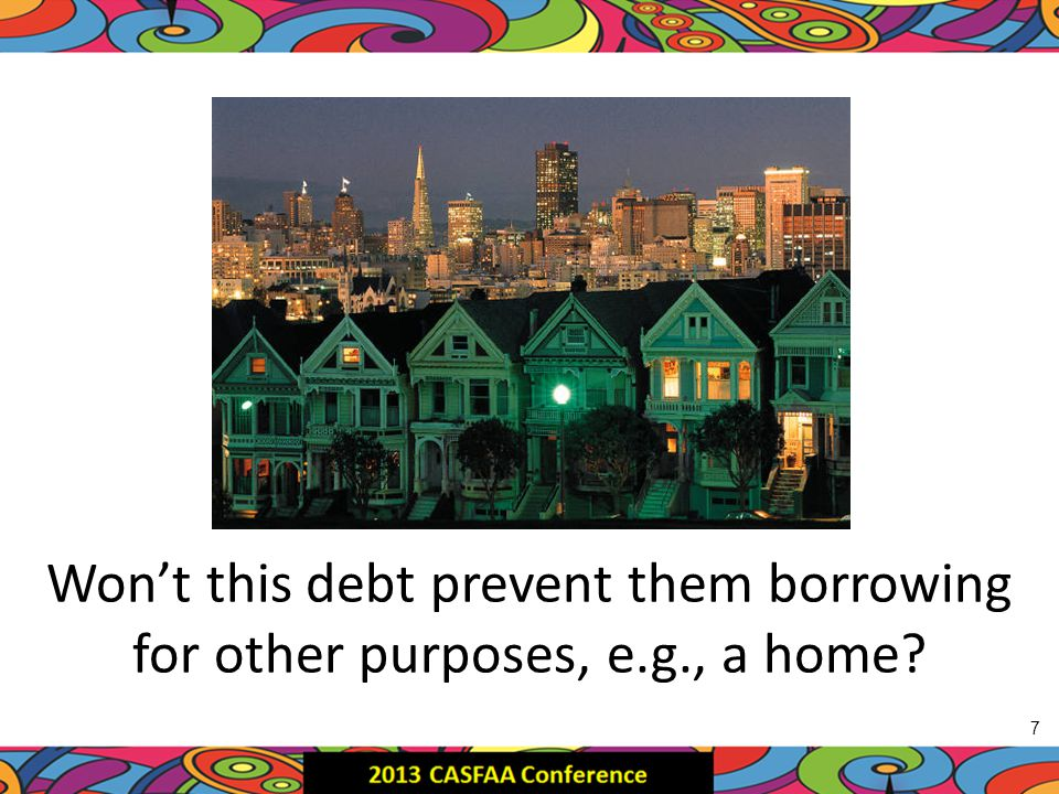Won't this debt prevent them borrowing for other purposes, e.g., a home 7 7
