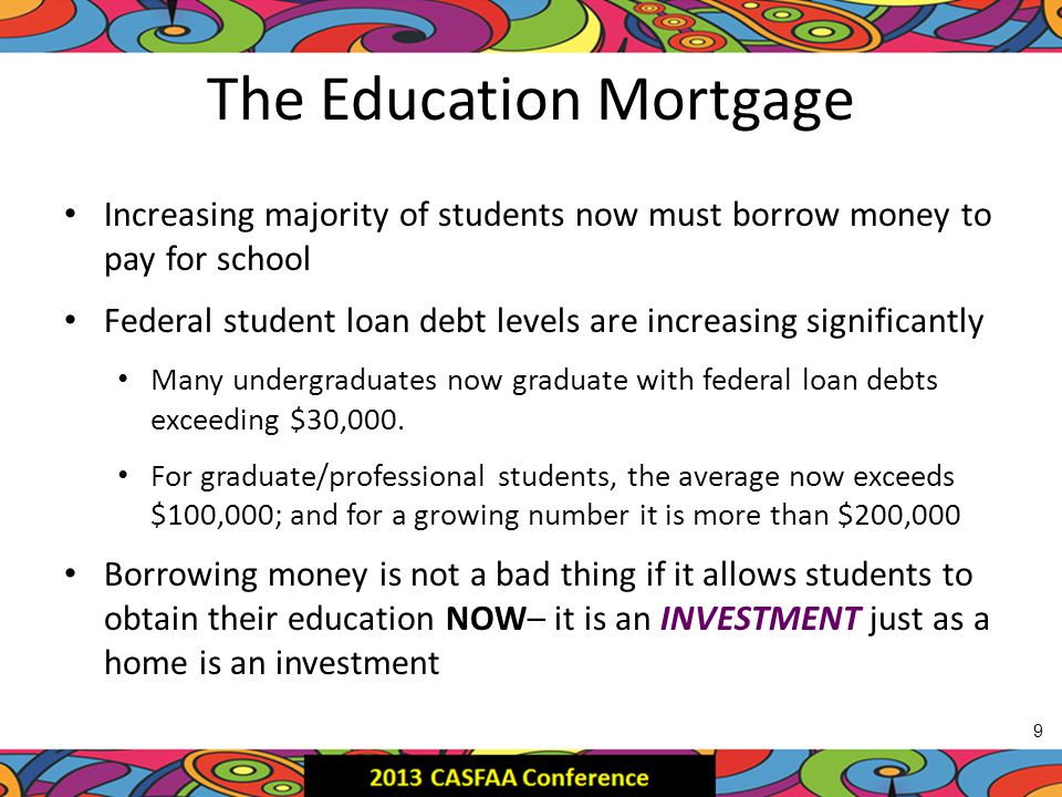 The Education Mortgage Increasing majority of students now must borrow money to pay for school Federal student loan debt levels are increasing significantly Many undergraduates now graduate with federal loan debts exceeding $30,000.