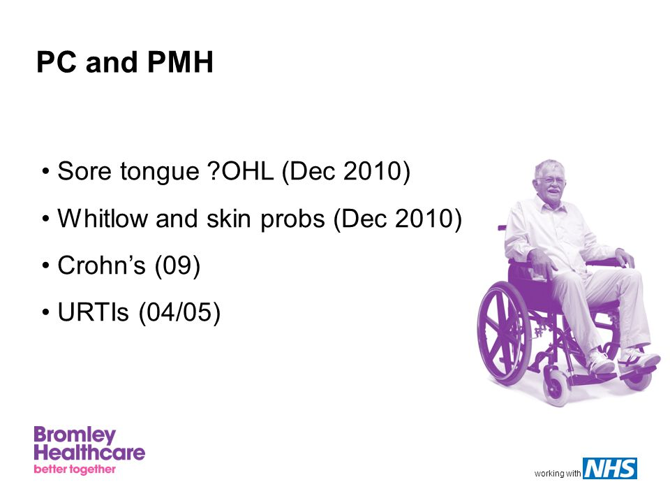 working with PC and PMH Sore tongue OHL (Dec 2010) Whitlow and skin probs (Dec 2010) Crohn's (09) URTIs (04/05)